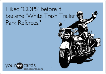 "I liked ""COPS"" before it became ""White Trash Trailer Park Referees."""