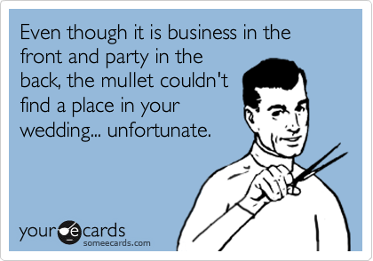 Even though it is business in the front and party in the back, the mullet couldn't find a place in your wedding... unfortunate.