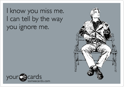 I know you miss me.  I can tell by the way you ignore me.