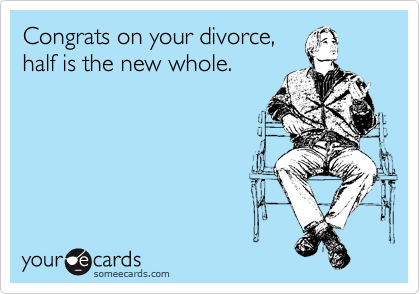 Congrats on your divorce, half is the new whole.