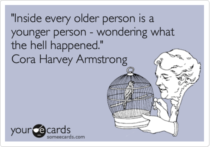 """Inside every older person is a younger person - wondering what   the hell happened.""   Cora Harvey Armstrong"
