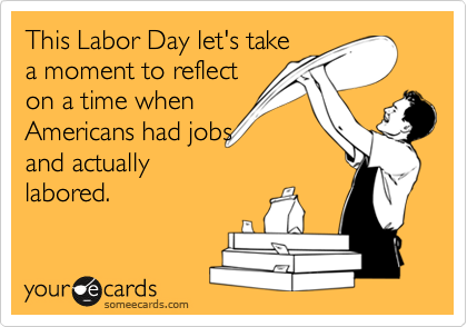 This Labor Day let's take a moment to reflect on a time when Americans had jobs and actually labored.