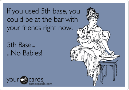 If you used 5th base, you could be at the bar with your friends right now.  5th Base... ...No Babies!