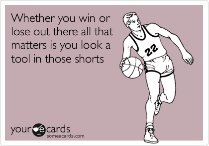 Whether you win or lose out there all that matters is you look a tool in those shorts