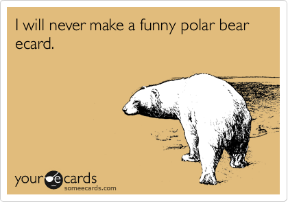 I will never make a funny polar bear ecard.