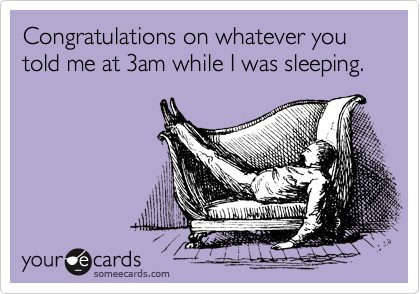 Congratulations on whatever you told me at 3am while I was sleeping.