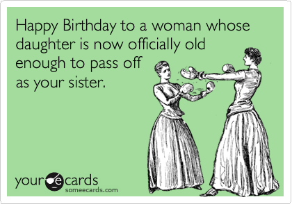 Happy Birthday To A Woman Whose Daughter Is Now Officially