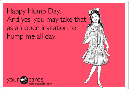 Happy Hump Day.  And yes, you may take that as an open invitation to hump me all day.