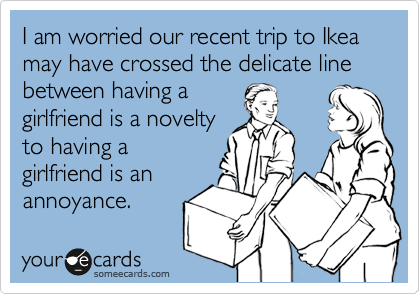 I am worried our recent trip to Ikea may have crossed the delicate line between having a  girlfriend is a novelty to having a girlfriend is an annoyance.