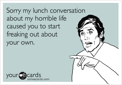 Sorry my lunch conversation about my horrible life caused you to start freaking out about  your own.