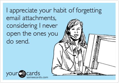 I appreciate your habit of forgetting email attachments, considering I never open the ones you do send.