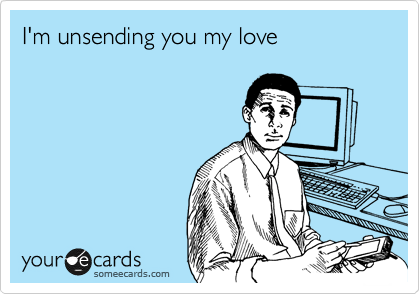I'm unsending you my love