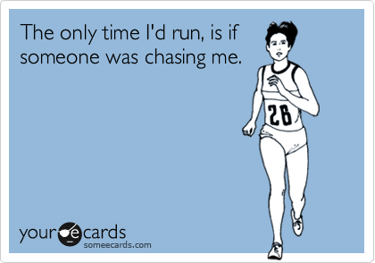 The only time I'd run, is if someone was chasing me.