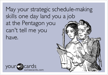 May your strategic schedule-making skills one day land you a job at the Pentagon you can't tell me you have.