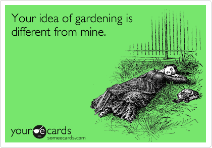 Your idea of gardening is different from mine.