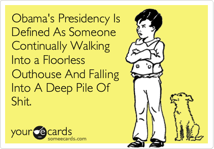 Obama's Presidency Is Defined As Someone Continually Walking Into a Floorless Outhouse And Falling Into A Deep Pile Of Shit.