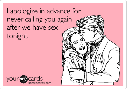 I apologize in advance for never calling you again after we have sex tonight.