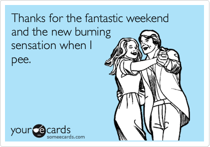 Thanks for the fantastic weekend and the new burning sensation when I pee.