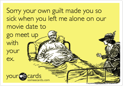 Sorry your own guilt made you so sick when you left me alone on our movie date to go meet up with your ex.