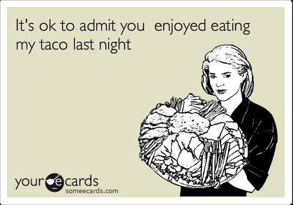 It's ok to admit you  enjoyed eating  my taco last night