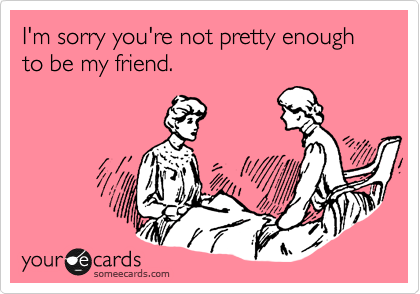 I'm sorry you're not pretty enough to be my friend.