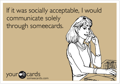 If it was socially acceptable, I would communicate solely through someecards.