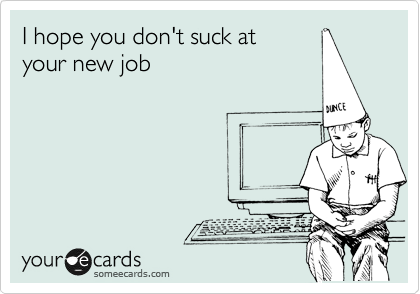 I hope you don't suck at your new job