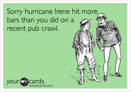 Sorry hurricane Irene hit more bars than you did on a recent pub crawl.