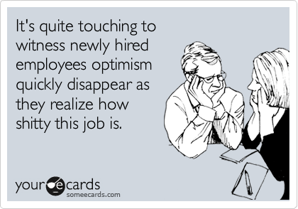 It's quite touching to witness newly hired employees optimism quickly disappear as they realize how shitty this job is.