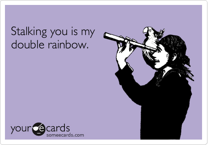 Stalking you is my  double rainbow.