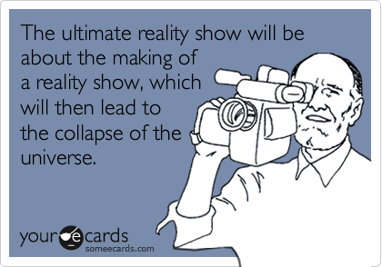 The ultimate reality show will be about the making of a reality show, which will then lead to the collapse of the universe.