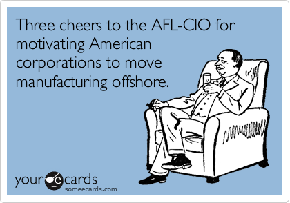 Three cheers to the AFL-CIO for motivating American corporations to move manufacturing offshore.