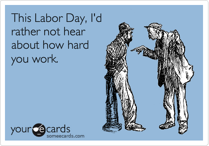 This Labor Day, I'd rather not hear about how hard you work.