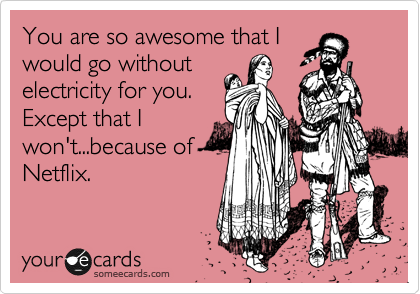 You are so awesome that I would go without electricity for you.  Except that I won't...because of Netflix.