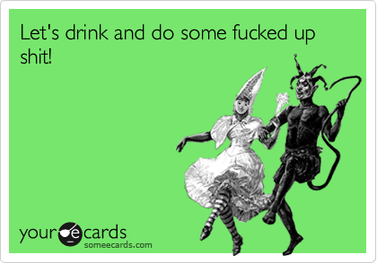 Let's drink and do some fucked up shit!