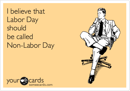 I believe that Labor Day  should  be called  Non-Labor Day
