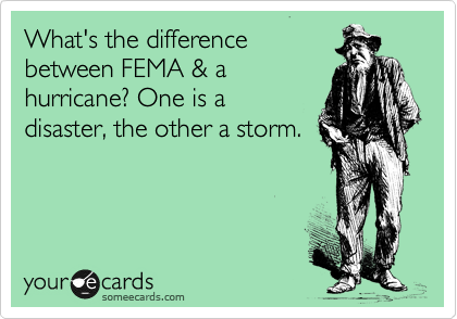 What's the difference between FEMA & a hurricane? One is a disaster, the other a storm.