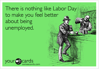 There is nothing like Labor Day to make you feel better about being unemployed.