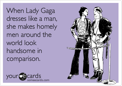 When Lady Gaga  dresses like a man,  she makes homely men around the world look handsome in comparison.