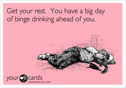 Get your rest.  You have a big day of binge drinking ahead of you.