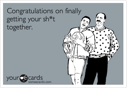 Congratulations on finally getting your sh*t together.