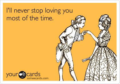 I'll never stop loving you   most of the time.