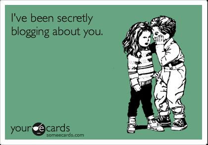 I've been secretly blogging about you.