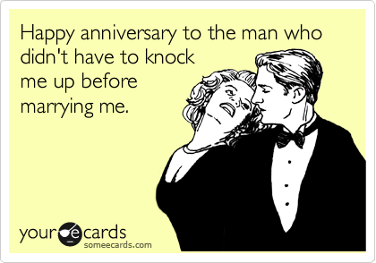 Happy anniversary to the man who didn't have to knock me up before marrying me.