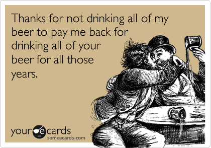 Thanks for not drinking all of my beer to pay me back for drinking all of your beer for all those years.