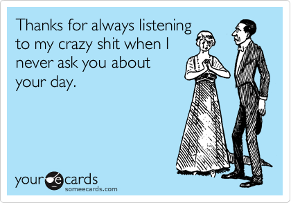 Thanks for always listening to my crazy shit when I never ask you about your day.