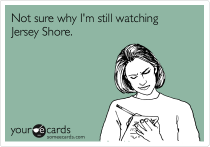 Not sure why I'm still watching  Jersey Shore.