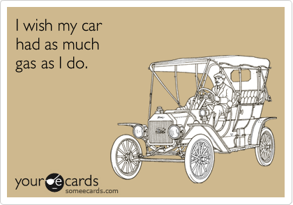 I wish my car had as much gas as I do.
