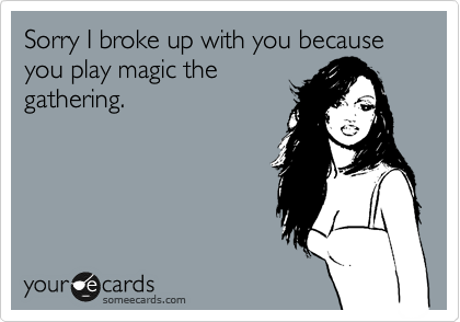 Sorry I broke up with you because you play magic the gathering.