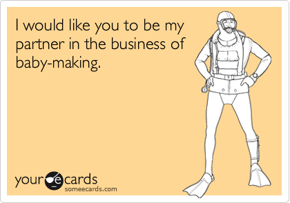 I would like you to be my partner in the business of baby-making.